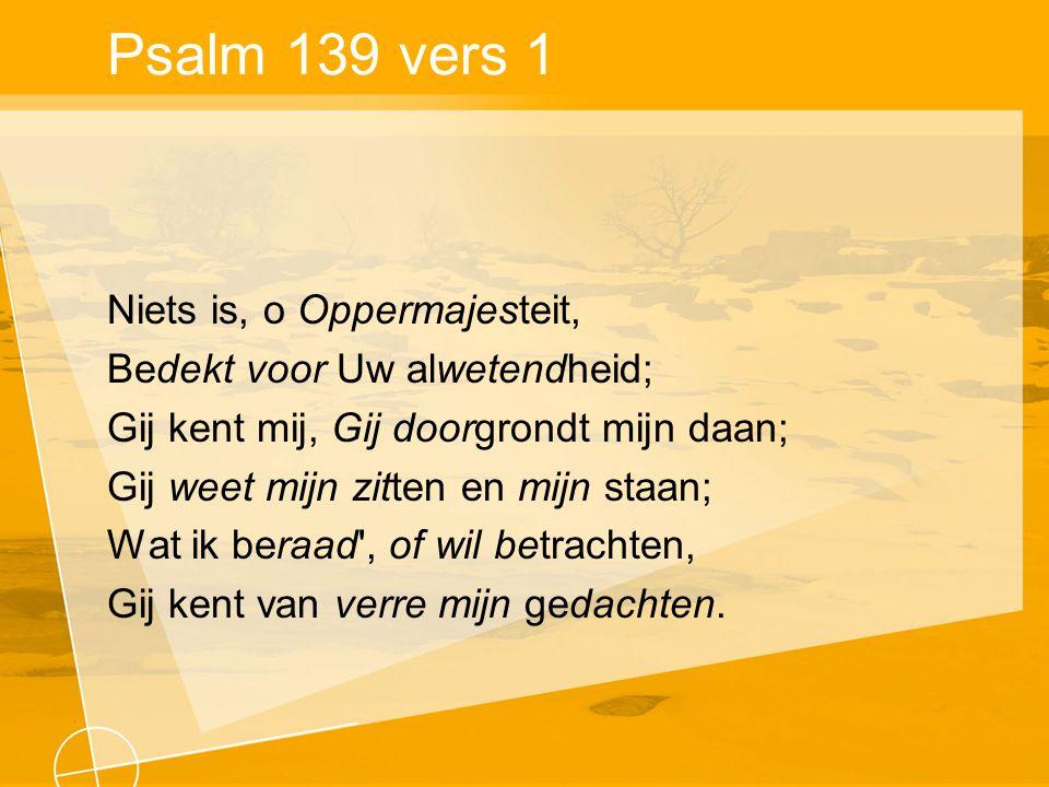 Psalm 139 vers 1 Niets is, o Oppermajesteit, Bedekt voor Uw alwetendheid; Gij kent mij, Gij doorgrondt mijn daan; Gij weet mijn zitten en mijn staan; Wat ik beraad , of wil betrachten, Gij kent van verre mijn gedachten.