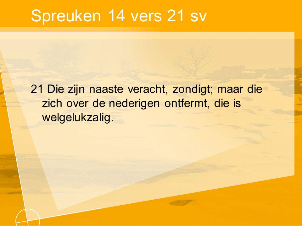 Spreuken 14 vers 21 sv 21 Die zijn naaste veracht, zondigt; maar die zich over de nederigen ontfermt, die is welgelukzalig.