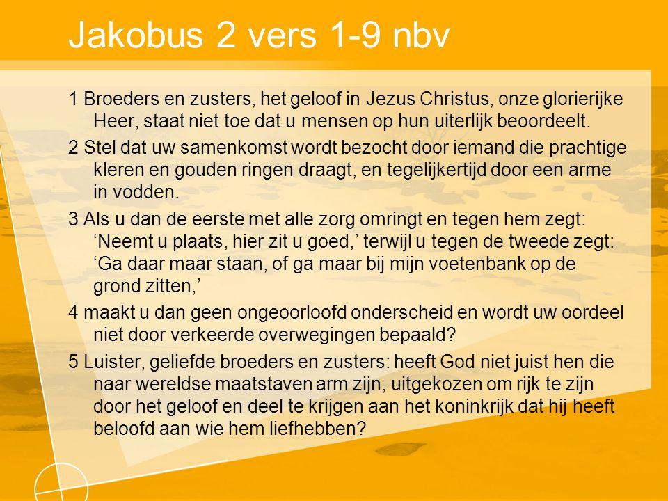 Jakobus 2 vers 1-9 nbv 1 Broeders en zusters, het geloof in Jezus Christus, onze glorierijke Heer, staat niet toe dat u mensen op hun uiterlijk beoordeelt.