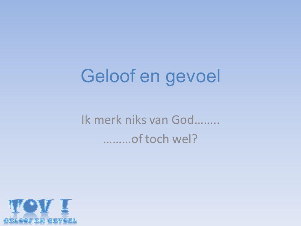 Geloof en gevoel Ik merk niks van God…….. ………of toch wel