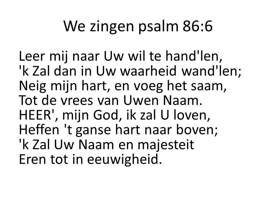 We zingen psalm 86:6 Leer mij naar Uw wil te hand len, k Zal dan in Uw waarheid wand len; Neig mijn hart, en voeg het saam, Tot de vrees van Uwen Naam.