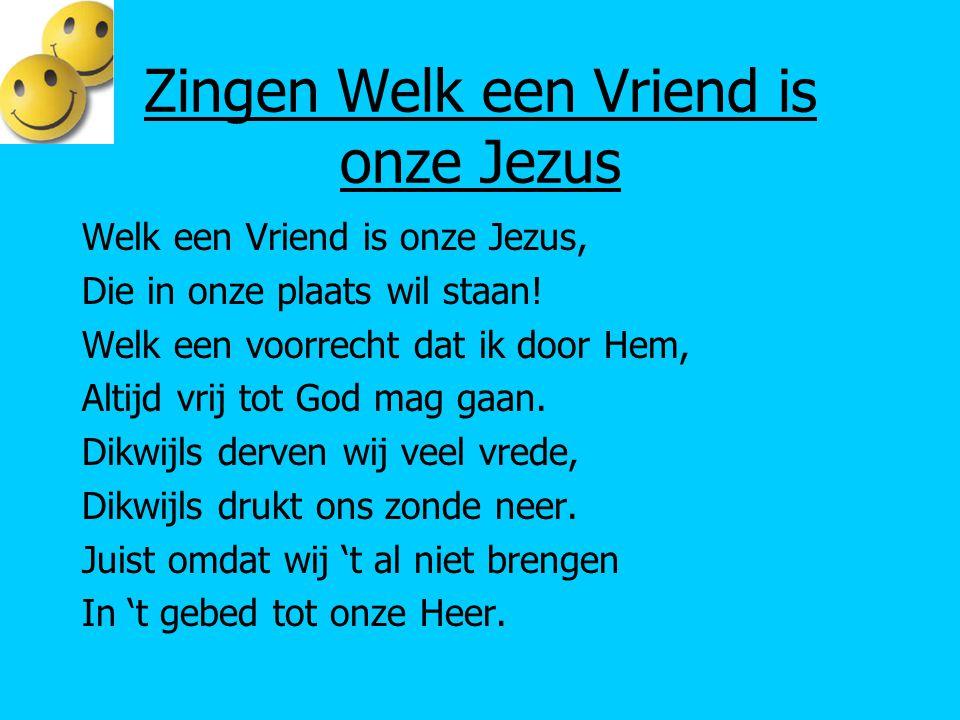 Zingen Welk een Vriend is onze Jezus Welk een Vriend is onze Jezus, Die in onze plaats wil staan! Welk een voorrecht dat ik door Hem, Altijd vrij tot