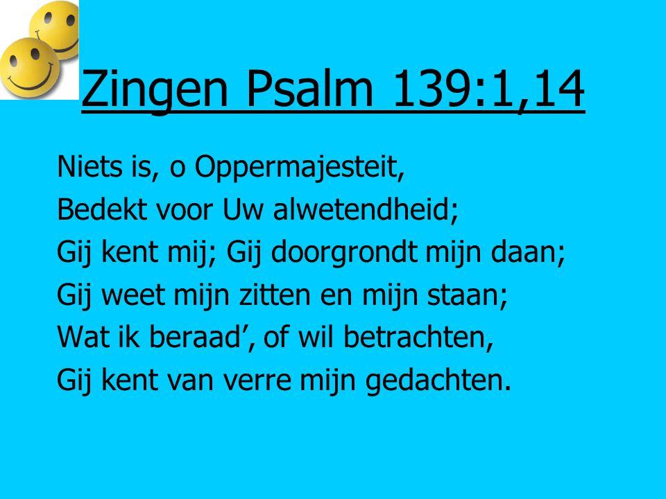 Zingen Psalm 139:1,14 Niets is, o Oppermajesteit, Bedekt voor Uw alwetendheid; Gij kent mij; Gij doorgrondt mijn daan; Gij weet mijn zitten en mijn st