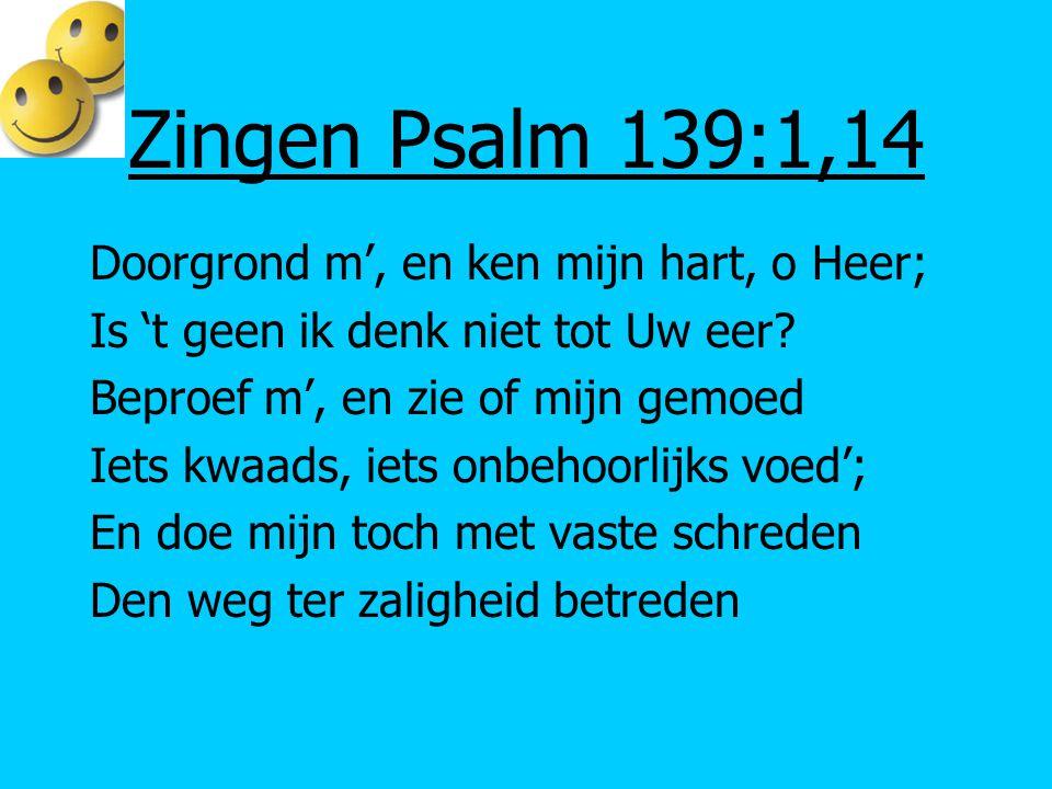 Zingen Psalm 139:1,14 Doorgrond m', en ken mijn hart, o Heer; Is 't geen ik denk niet tot Uw eer? Beproef m', en zie of mijn gemoed Iets kwaads, iets