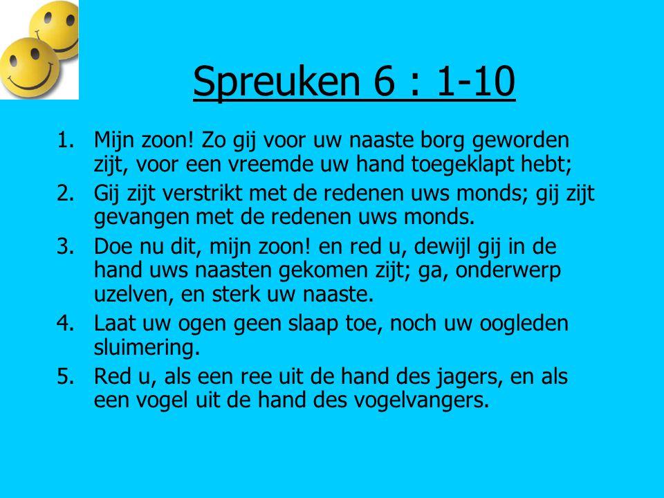 Spreuken 6 : 1-10 1.Mijn zoon! Zo gij voor uw naaste borg geworden zijt, voor een vreemde uw hand toegeklapt hebt; 2.Gij zijt verstrikt met de redenen