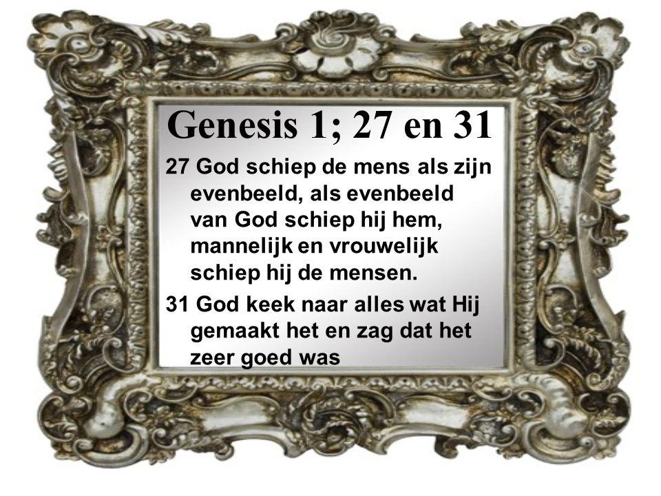 Genesis 1; 27 en 31 27 God schiep de mens als zijn evenbeeld, als evenbeeld van God schiep hij hem, mannelijk en vrouwelijk schiep hij de mensen. 31 G
