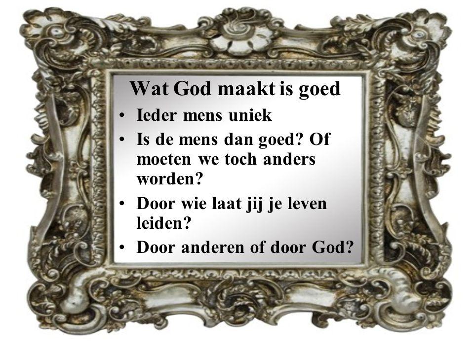 Wat God maakt is goed Ieder mens uniek Is de mens dan goed? Of moeten we toch anders worden? Door wie laat jij je leven leiden? Door anderen of door G