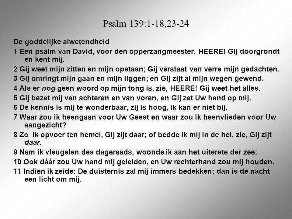 Psalm 139:1-18,23-24 De goddelijke alwetendheid 1 Een psalm van David, voor den opperzangmeester. HEERE! Gij doorgrondt en kent mij. 2 Gij weet mijn z