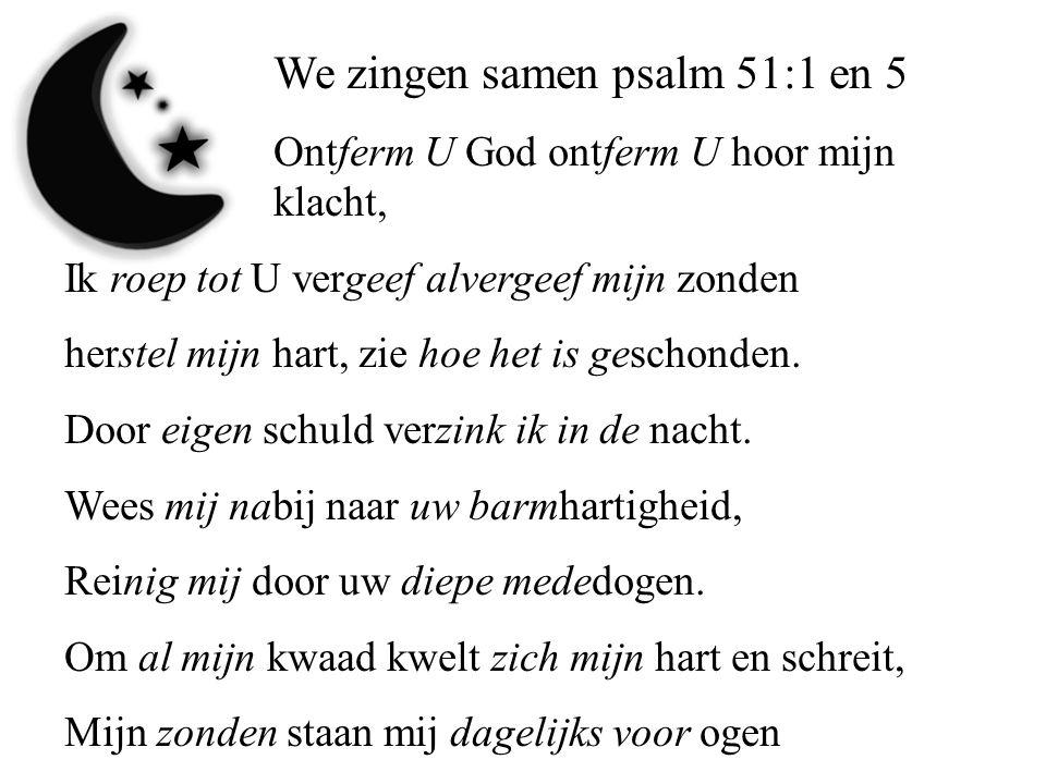 We zingen samen psalm 51:1 en 5 Ontferm U God ontferm U hoor mijn klacht, Ik roep tot U vergeef alvergeef mijn zonden herstel mijn hart, zie hoe het i