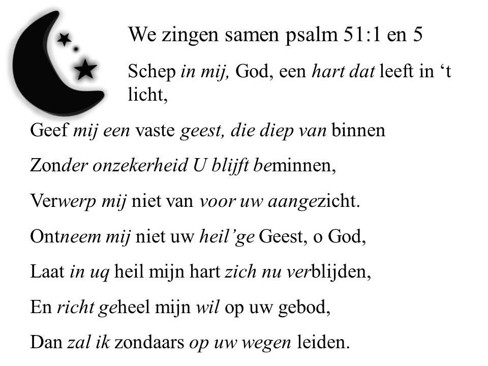 We zingen samen psalm 51:1 en 5 Schep in mij, God, een hart dat leeft in 't licht, Geef mij een vaste geest, die diep van binnen Zonder onzekerheid U