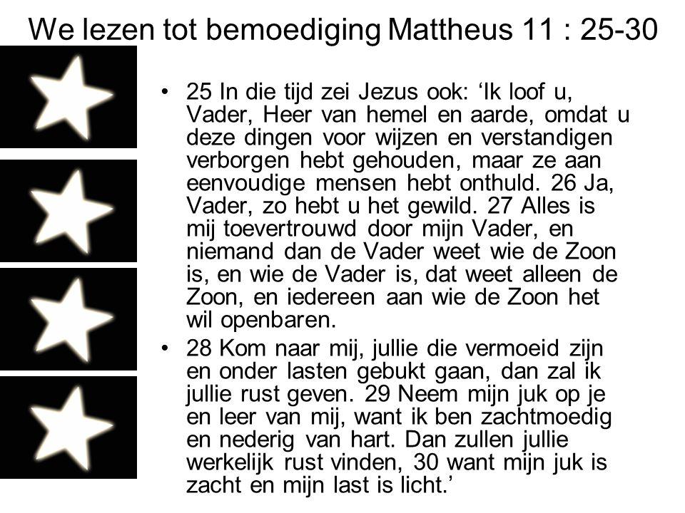 We lezen tot bemoediging Mattheus 11 : 25-30 25 In die tijd zei Jezus ook: 'Ik loof u, Vader, Heer van hemel en aarde, omdat u deze dingen voor wijzen