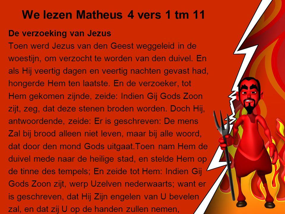 We lezen Matheus 4 vers 1 tm 11 De verzoeking van Jezus Toen werd Jezus van den Geest weggeleid in de woestijn, om verzocht te worden van den duivel.