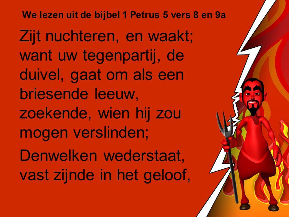 We lezen uit de bijbel 1 Petrus 5 vers 8 en 9a Zijt nuchteren, en waakt; want uw tegenpartij, de duivel, gaat om als een briesende leeuw, zoekende, wi