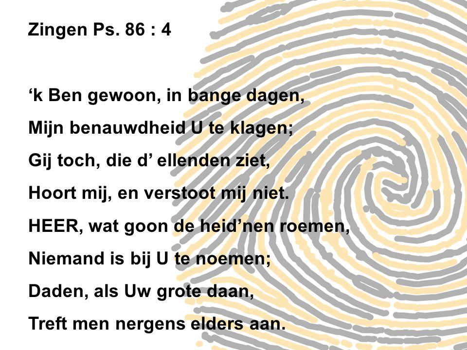 Zingen Ps. 86 : 4 'k Ben gewoon, in bange dagen, Mijn benauwdheid U te klagen; Gij toch, die d' ellenden ziet, Hoort mij, en verstoot mij niet. HEER,