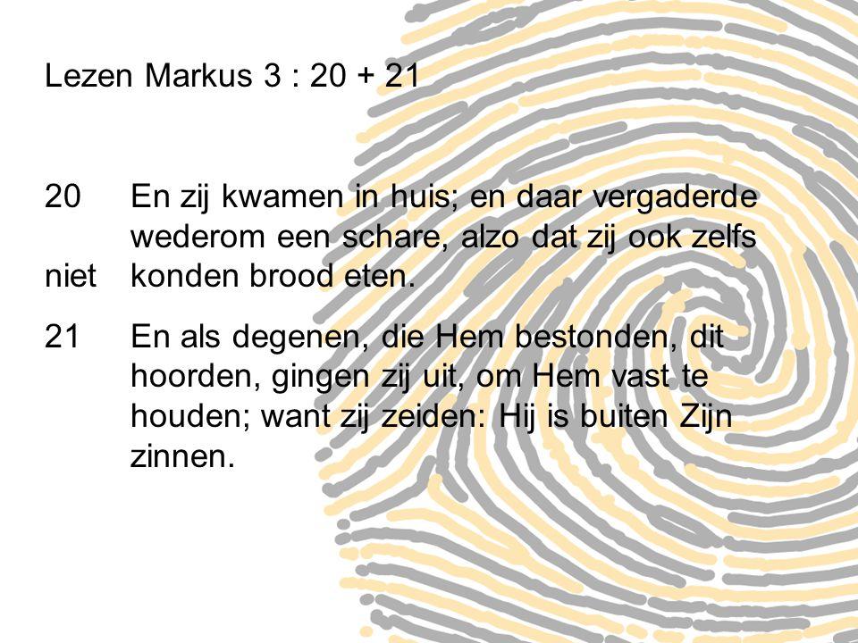 Lezen Markus 3 : 20 + 21 20 En zij kwamen in huis; en daar vergaderde wederom een schare, alzo dat zij ook zelfs niet konden brood eten. 21 En als deg