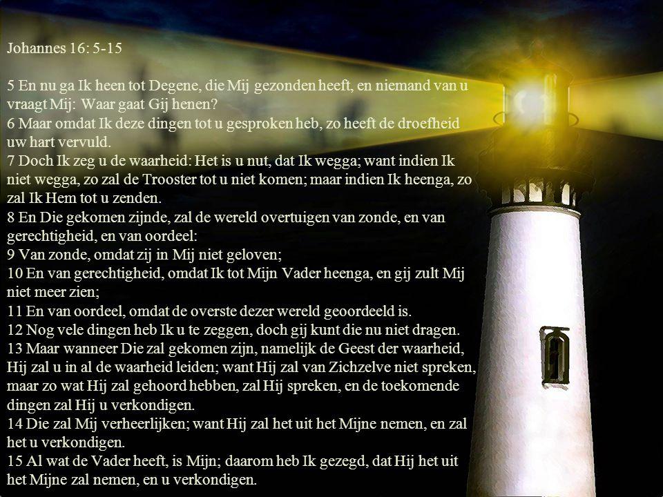 Johannes 16: 5-15 5 En nu ga Ik heen tot Degene, die Mij gezonden heeft, en niemand van u vraagt Mij: Waar gaat Gij henen? 6 Maar omdat Ik deze dingen