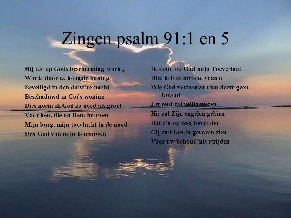 Zingen psalm 91:1 en 5 Hij die op Gods bescherming wacht, Wordt door de hoogste koning Beveiligd in den duist're nacht Beschaduwd in Gods woning Dies noem ik God zo goed als groot Voor hen, die op Hem bouwen Mijn burg, mijn toevlucht in de nood Den God van mijn betrouwen Ik steun op God mijn Toeverlaat Dies heb ik niets te vrezen Wie God vertrouwt dien deert geen kwaad Uw tent zal veilig wezen Hij zal Zijn engelen gebien Dat z'u op weg bevrijden Gij zult hen in gevaren zien Voor uw behoud'nis strijden