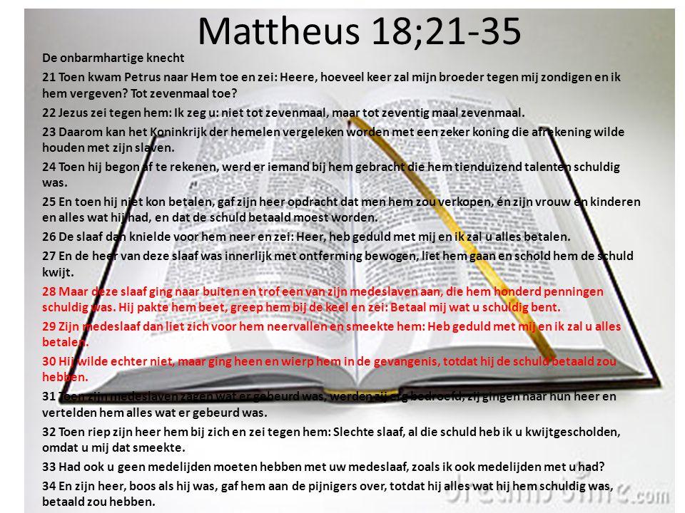 Mattheus 18;21-35 De onbarmhartige knecht 21 Toen kwam Petrus naar Hem toe en zei: Heere, hoeveel keer zal mijn broeder tegen mij zondigen en ik hem v
