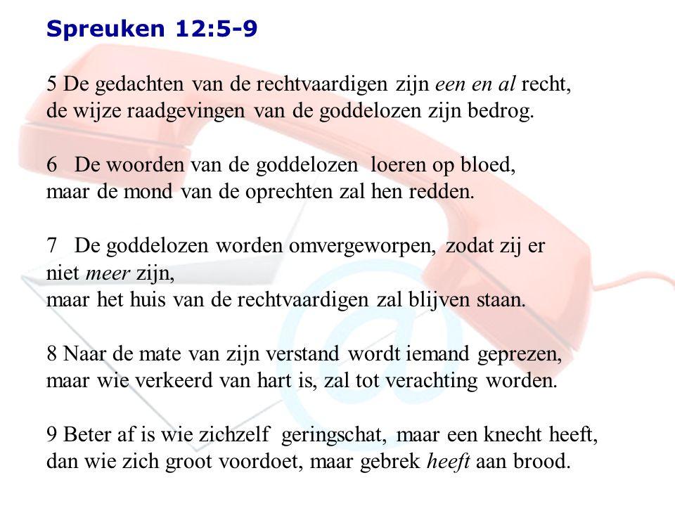 Spreuken 12:5-9 5 De gedachten van de rechtvaardigen zijn een en al recht, de wijze raadgevingen van de goddelozen zijn bedrog. 6 De woorden van de go