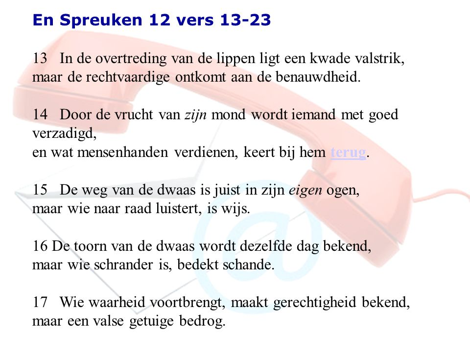 En Spreuken 12 vers 13-23 13 In de overtreding van de lippen ligt een kwade valstrik, maar de rechtvaardige ontkomt aan de benauwdheid. 14 Door de vru