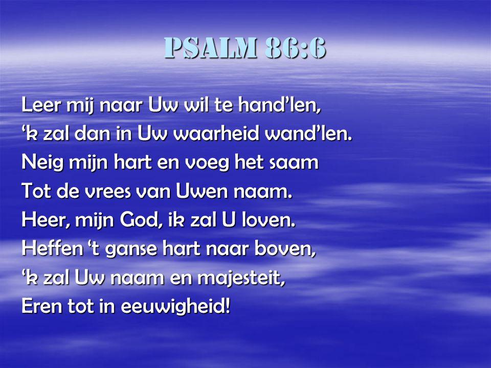 Psalm 86:6 Leer mij naar Uw wil te hand'len, 'k zal dan in Uw waarheid wand'len. Neig mijn hart en voeg het saam Tot de vrees van Uwen naam. Heer, mij