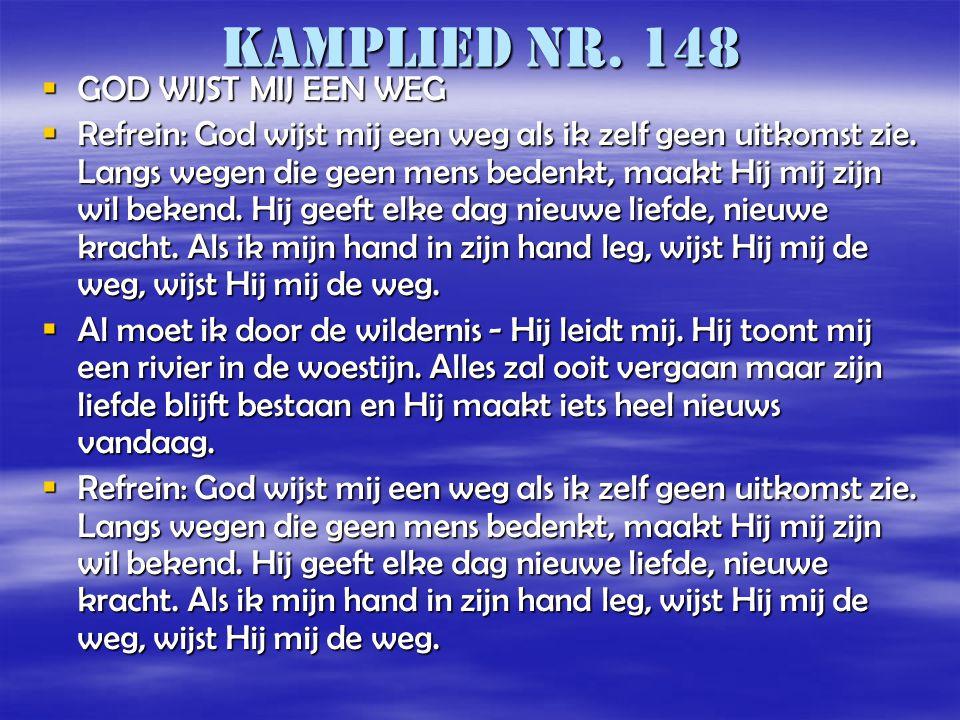 Kamplied nr. 148  GOD WIJST MIJ EEN WEG  Refrein: God wijst mij een weg als ik zelf geen uitkomst zie. Langs wegen die geen mens bedenkt, maakt Hij