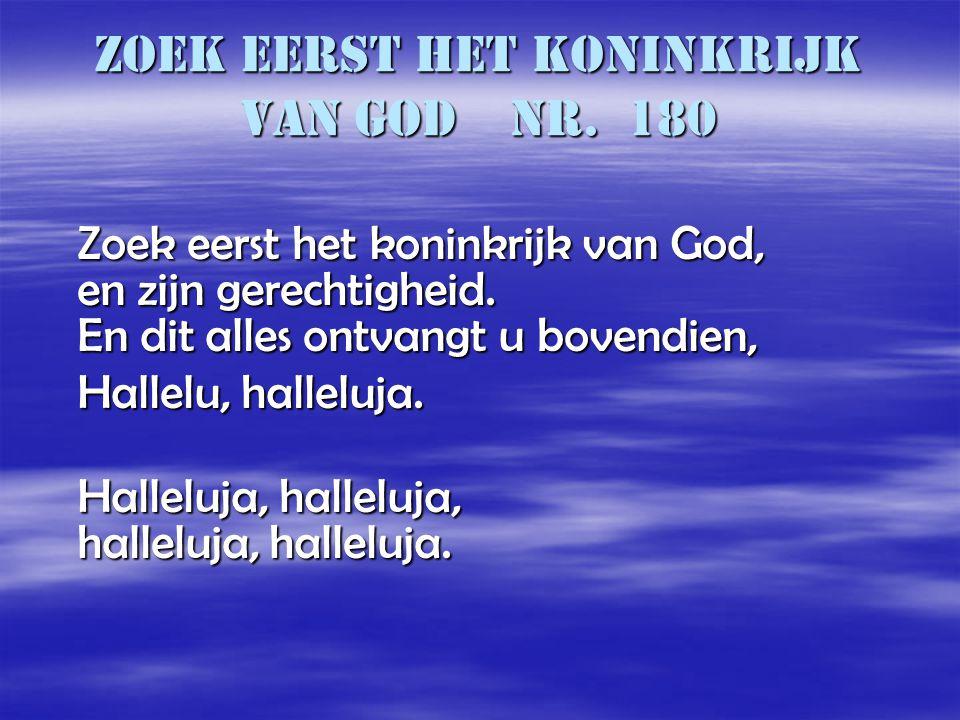 Zoek eerst het koninkrijk van God nr. 180 Zoek eerst het koninkrijk van God, en zijn gerechtigheid. En dit alles ontvangt u bovendien, Zoek eerst het