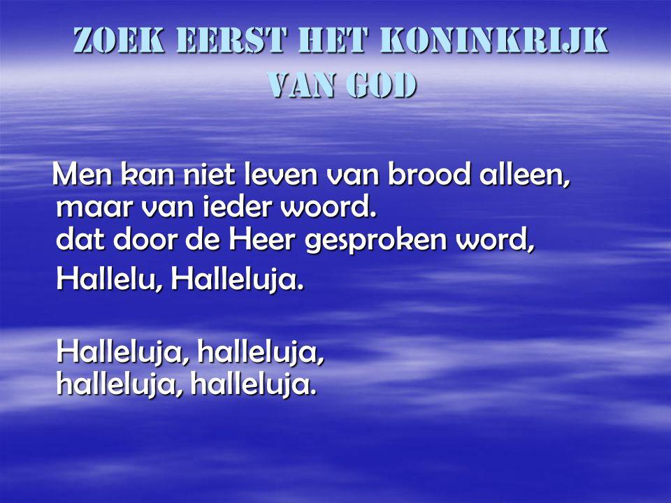 Zoek eerst het koninkrijk van God Men kan niet leven van brood alleen, maar van ieder woord. dat door de Heer gesproken word, Men kan niet leven van b