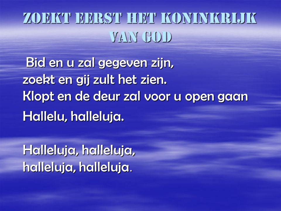 Zoekt eerst het koninkrijk van God Bid en u zal gegeven zijn, zoekt en gij zult het zien. Klopt en de deur zal voor u open gaan Bid en u zal gegeven z