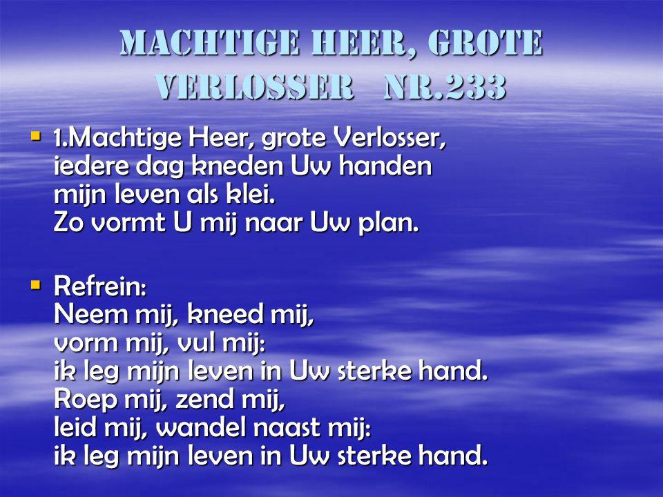Machtige Heer, grote Verlosser nr.233  1.Machtige Heer, grote Verlosser, iedere dag kneden Uw handen mijn leven als klei. Zo vormt U mij naar Uw plan
