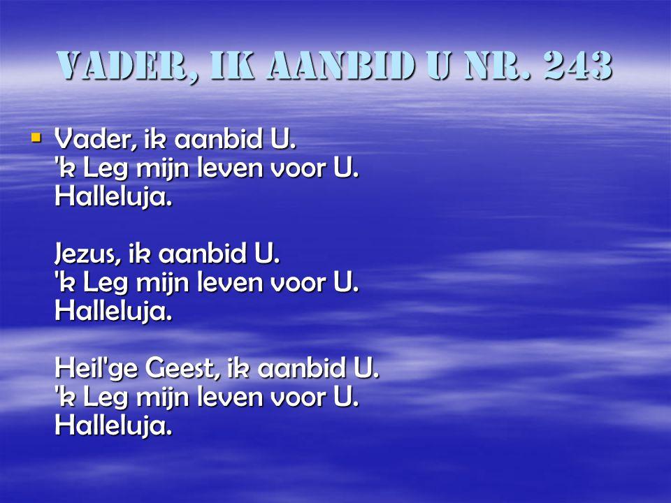 Vader, ik aanbid U nr. 243  Vader, ik aanbid U. 'k Leg mijn leven voor U. Halleluja. Jezus, ik aanbid U. 'k Leg mijn leven voor U. Halleluja. Heil'ge