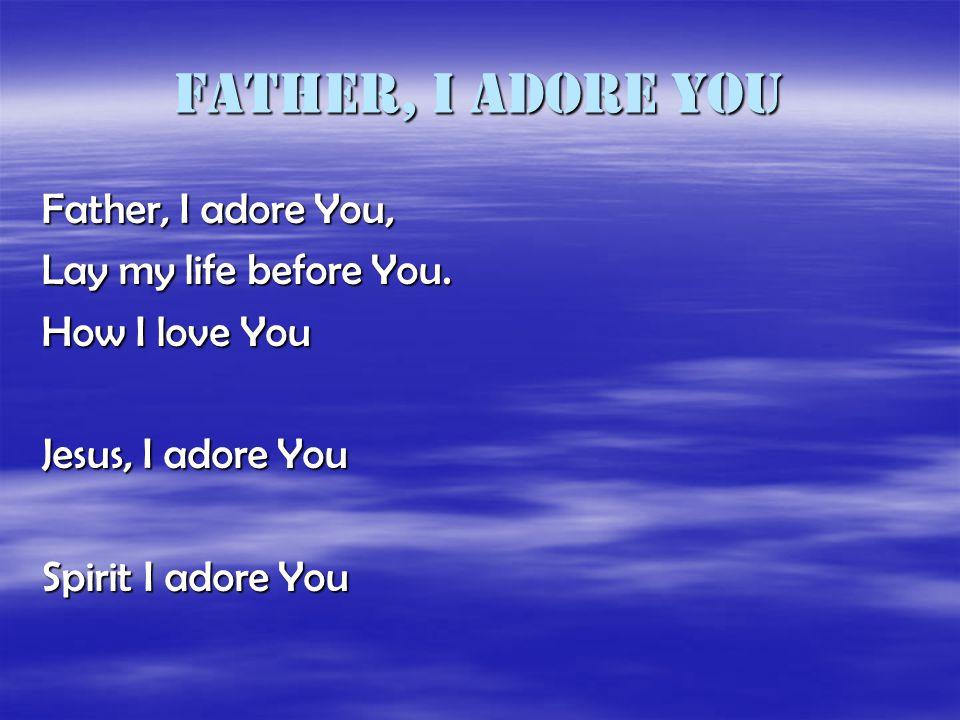 Father, I adore You Father, I adore You, Lay my life before You. How I love You Jesus, I adore You Spirit I adore You