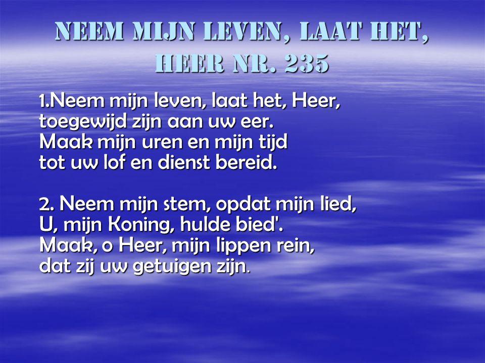 Neem mijn leven, laat het, Heer nr. 235 1.Neem mijn leven, laat het, Heer, toegewijd zijn aan uw eer. Maak mijn uren en mijn tijd tot uw lof en dienst