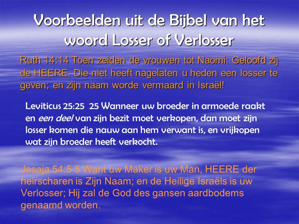 Voorbeelden uit de Bijbel van het woord Losser of Verlosser Ruth 14:14 Toen zeiden de vrouwen tot Naomi: Geloofd zij de HEERE, Die niet heeft nagelaten u heden een losser te geven; en zijn naam worde vermaard in Israël.