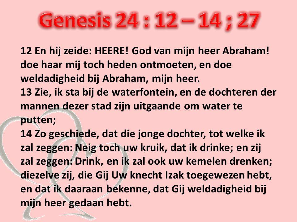 12 En hij zeide: HEERE! God van mijn heer Abraham! doe haar mij toch heden ontmoeten, en doe weldadigheid bij Abraham, mijn heer. 13 Zie, ik sta bij d