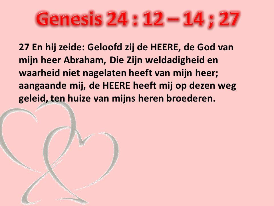 27 En hij zeide: Geloofd zij de HEERE, de God van mijn heer Abraham, Die Zijn weldadigheid en waarheid niet nagelaten heeft van mijn heer; aangaande m