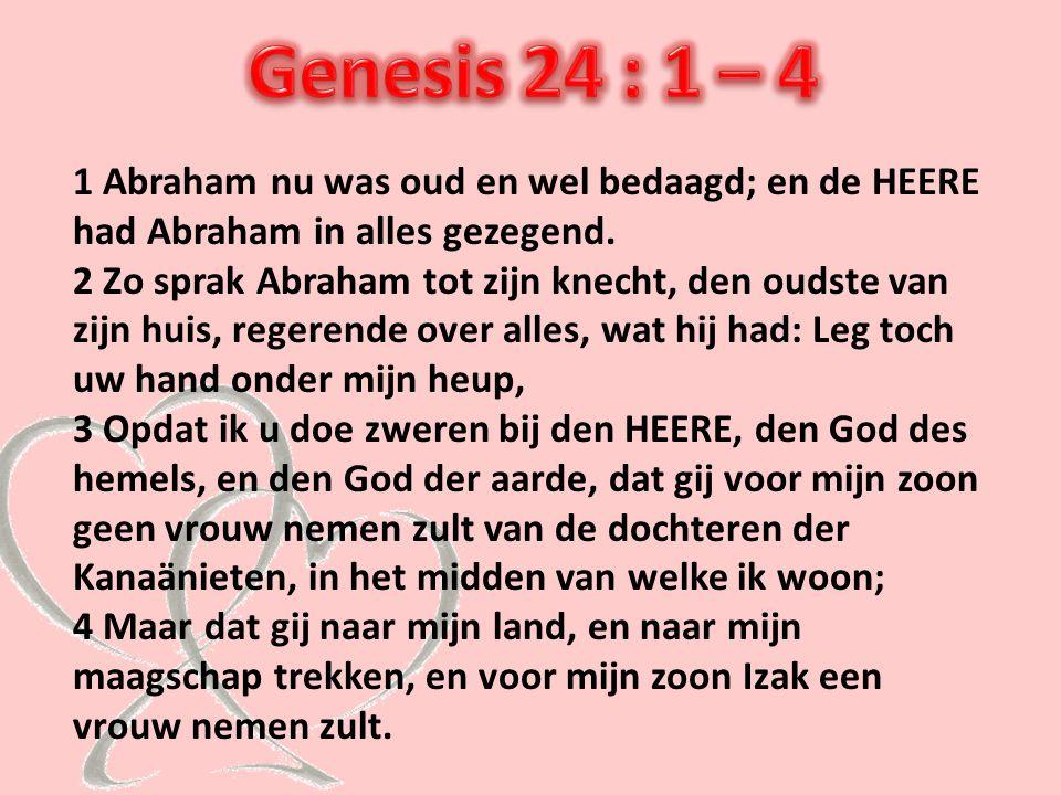 1 Abraham nu was oud en wel bedaagd; en de HEERE had Abraham in alles gezegend. 2 Zo sprak Abraham tot zijn knecht, den oudste van zijn huis, regerend