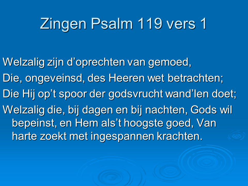 Zingen Psalm 119 vers 1 Welzalig zijn d'oprechten van gemoed, Die, ongeveinsd, des Heeren wet betrachten; Die Hij op't spoor der godsvrucht wand'len doet; Welzalig die, bij dagen en bij nachten, Gods wil bepeinst, en Hem als't hoogste goed, Van harte zoekt met ingespannen krachten.