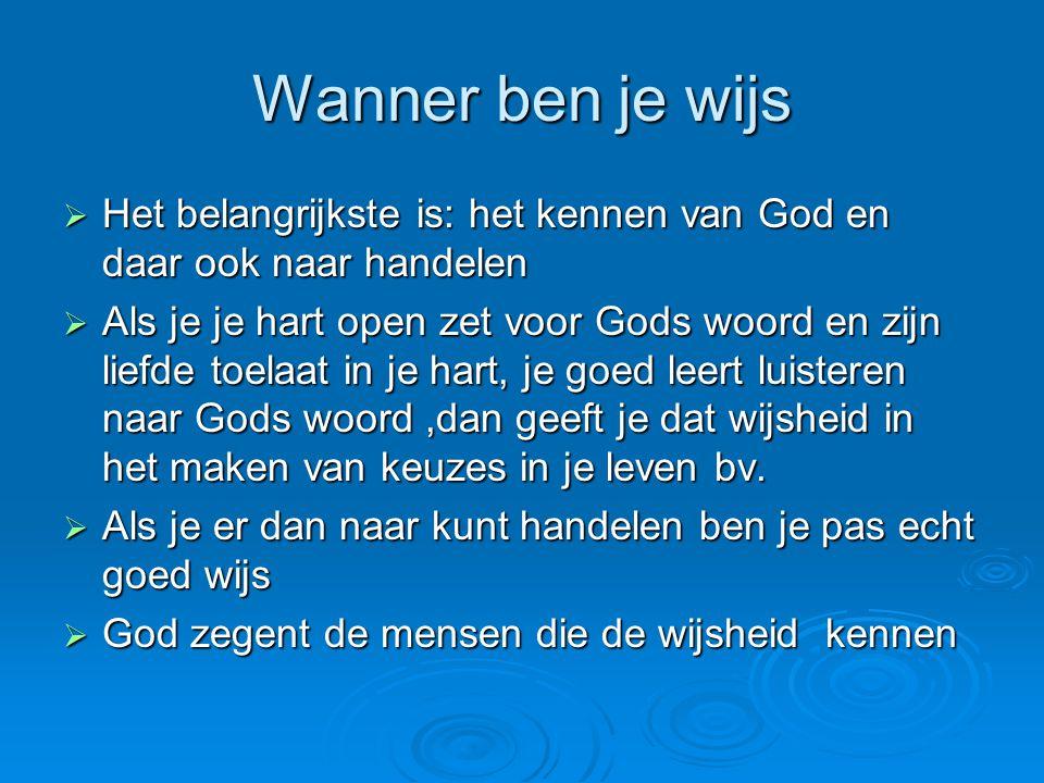 Wanner ben je wijs  Het belangrijkste is: het kennen van God en daar ook naar handelen  Als je je hart open zet voor Gods woord en zijn liefde toela