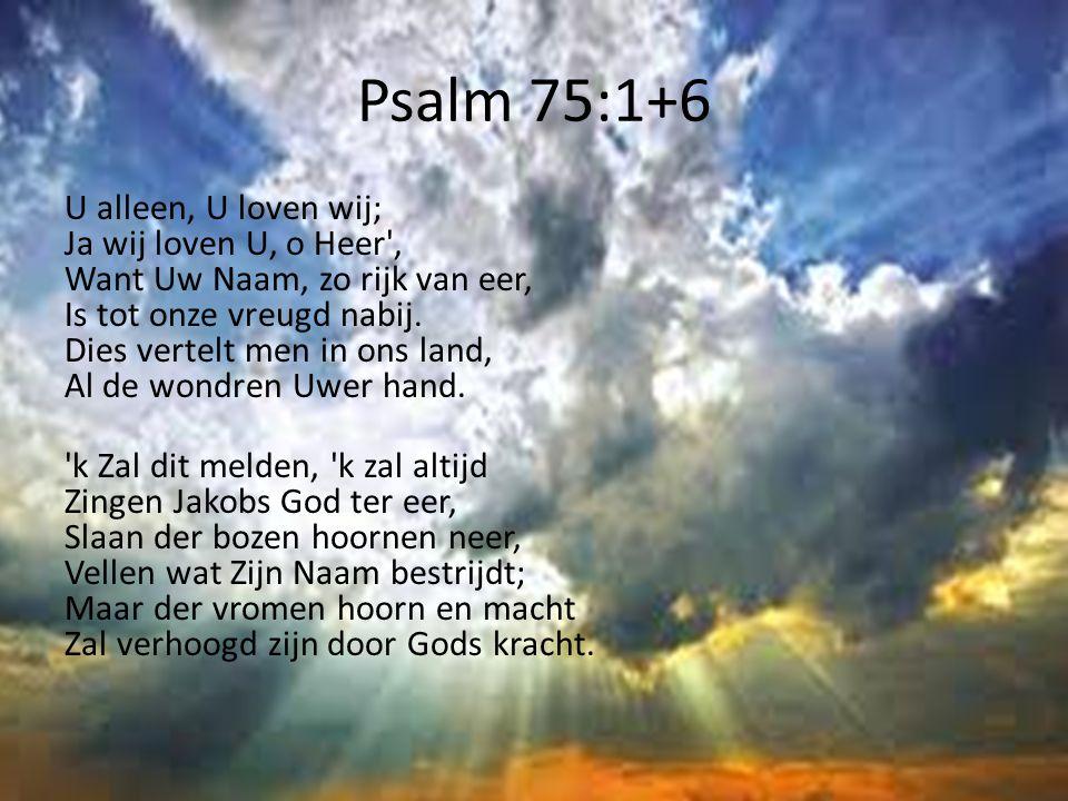 Psalm 75:1+6 U alleen, U loven wij; Ja wij loven U, o Heer', Want Uw Naam, zo rijk van eer, Is tot onze vreugd nabij. Dies vertelt men in ons land, Al