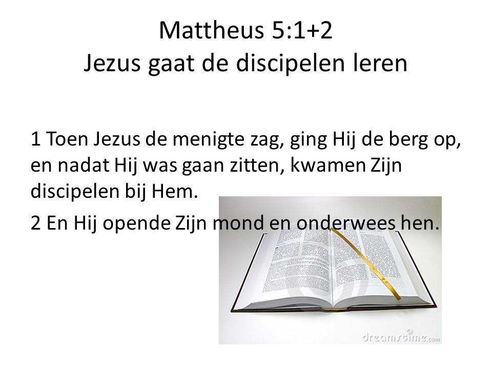 Mattheus 5:1+2 Jezus gaat de discipelen leren 1 Toen Jezus de menigte zag, ging Hij de berg op, en nadat Hij was gaan zitten, kwamen Zijn discipelen b