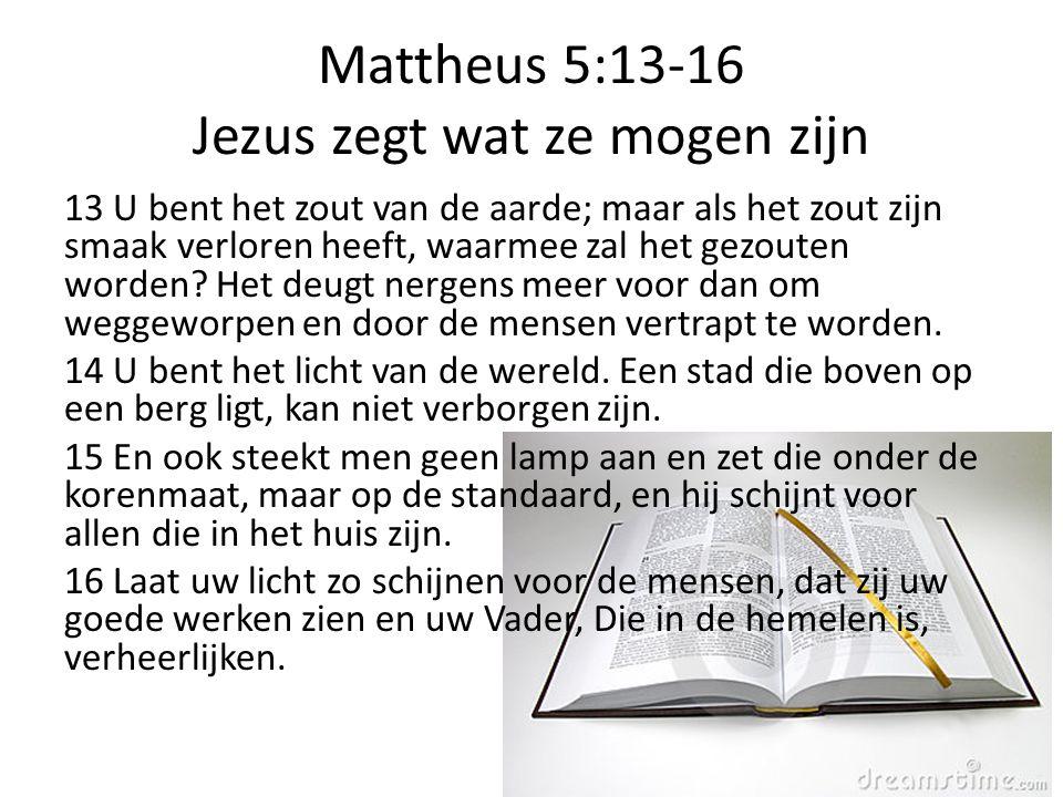 Mattheus 5:13-16 Jezus zegt wat ze mogen zijn 13 U bent het zout van de aarde; maar als het zout zijn smaak verloren heeft, waarmee zal het gezouten w