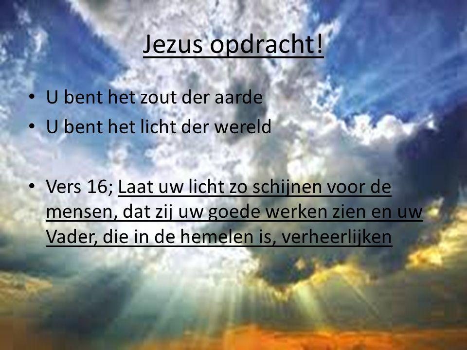 Jezus opdracht! U bent het zout der aarde U bent het licht der wereld Vers 16; Laat uw licht zo schijnen voor de mensen, dat zij uw goede werken zien