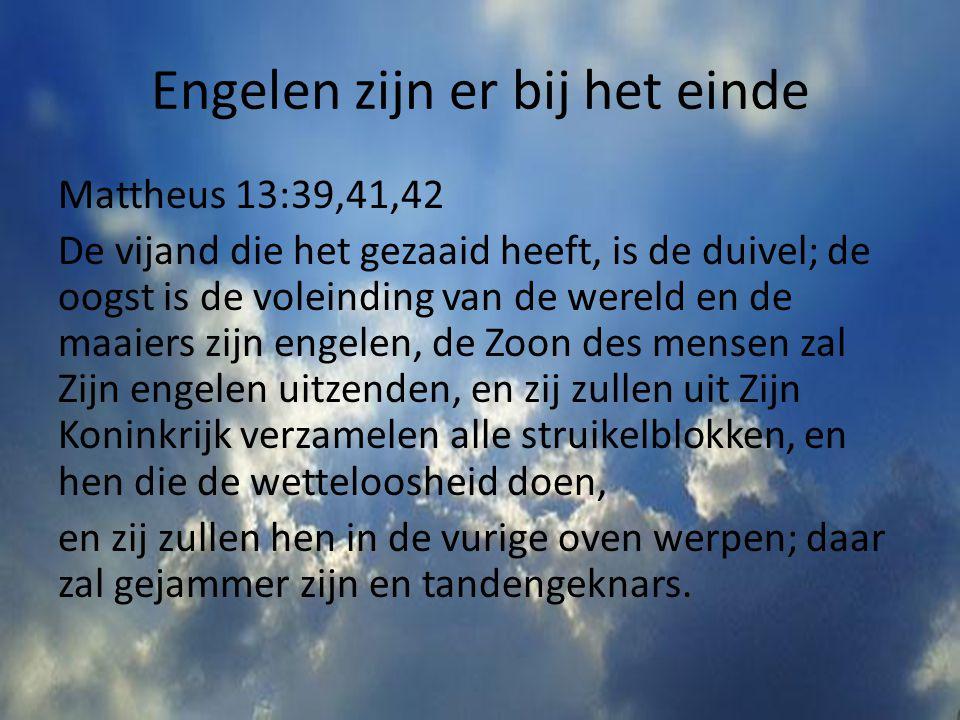 Engelen zijn er bij het einde Mattheus 13:39,41,42 De vijand die het gezaaid heeft, is de duivel; de oogst is de voleinding van de wereld en de maaier
