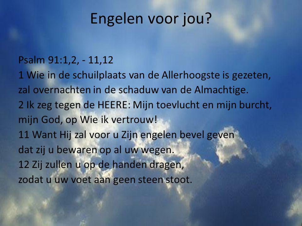 Engelen voor jou? Psalm 91:1,2, - 11,12 1 Wie in de schuilplaats van de Allerhoogste is gezeten, zal overnachten in de schaduw van de Almachtige. 2 Ik