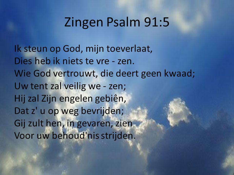 Zingen Psalm 91:5 Ik steun op God, mijn toeverlaat, Dies heb ik niets te vre - zen. Wie God vertrouwt, die deert geen kwaad; Uw tent zal veilig we - z