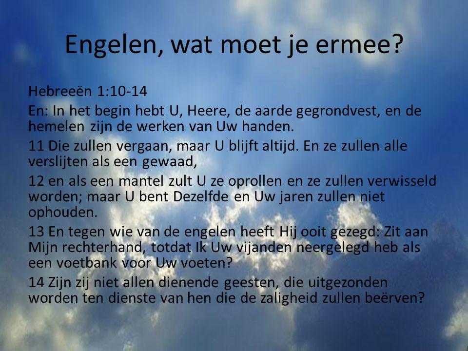 Engelen, wat moet je ermee? Hebreeën 1:10-14 En: In het begin hebt U, Heere, de aarde gegrondvest, en de hemelen zijn de werken van Uw handen. 11 Die