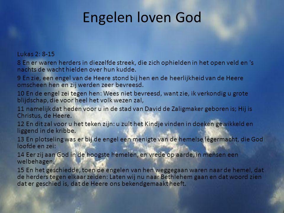 Engelen loven God Lukas 2: 8-15 8 En er waren herders in diezelfde streek, die zich ophielden in het open veld en 's nachts de wacht hielden over hun