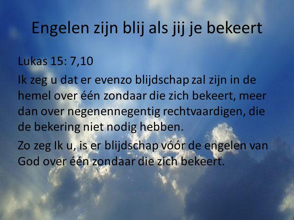 Engelen zijn blij als jij je bekeert Lukas 15: 7,10 Ik zeg u dat er evenzo blijdschap zal zijn in de hemel over één zondaar die zich bekeert, meer dan