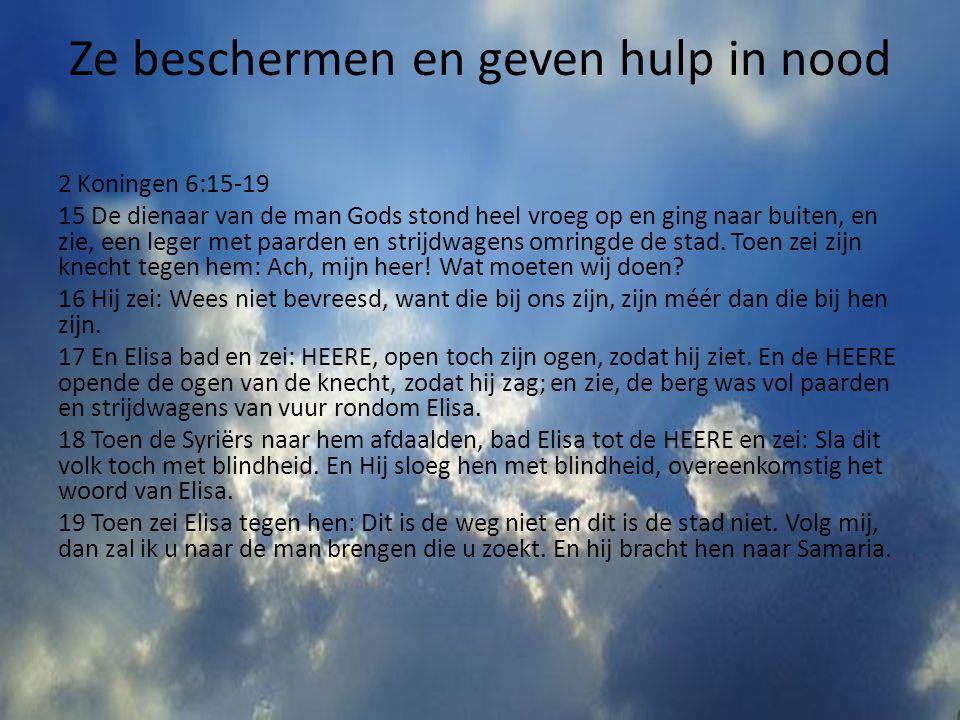 Ze beschermen en geven hulp in nood 2 Koningen 6:15-19 15 De dienaar van de man Gods stond heel vroeg op en ging naar buiten, en zie, een leger met pa